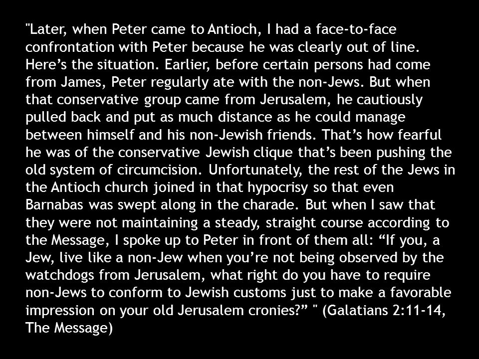 Later, when Peter came to Antioch, I had a face-to-face confrontation with Peter because he was clearly out of line.