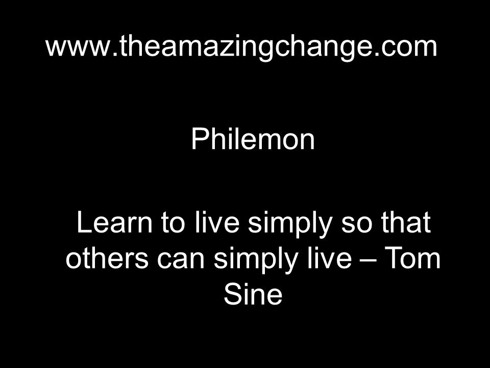 www.theamazingchange.com Philemon Learn to live simply so that others can simply live – Tom Sine