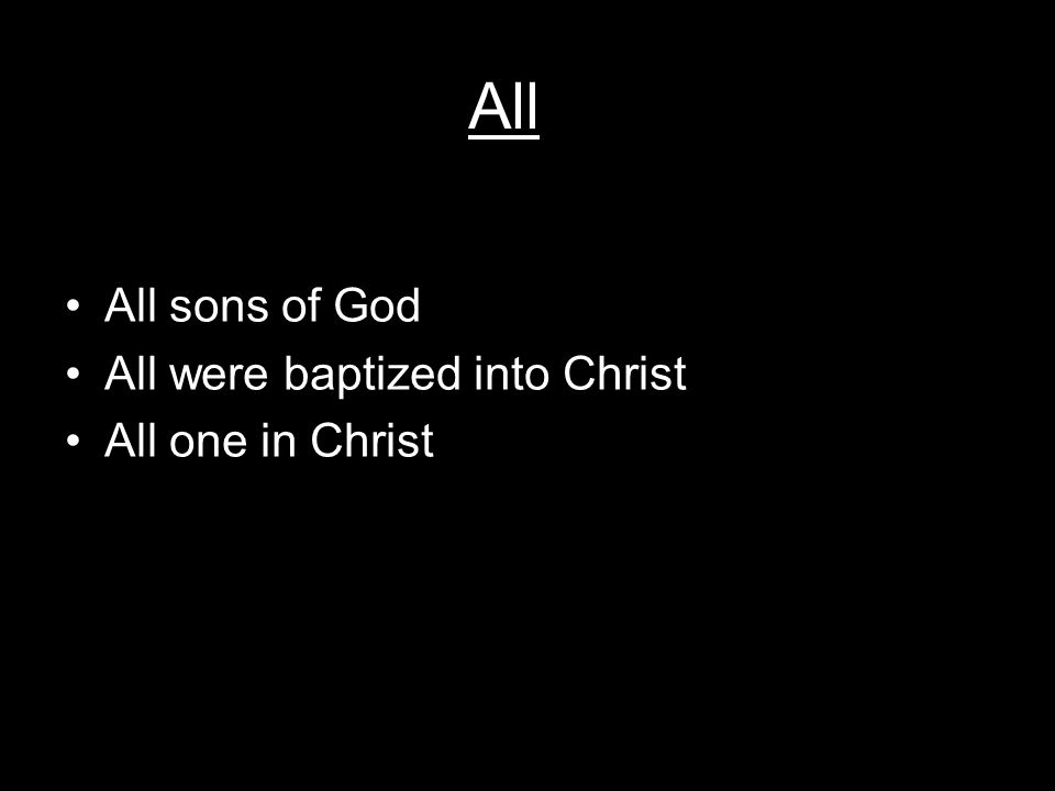 All All sons of God All were baptized into Christ All one in Christ