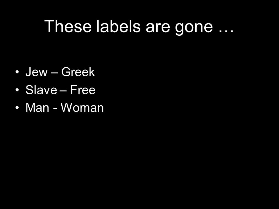 These labels are gone … Jew – Greek Slave – Free Man - Woman