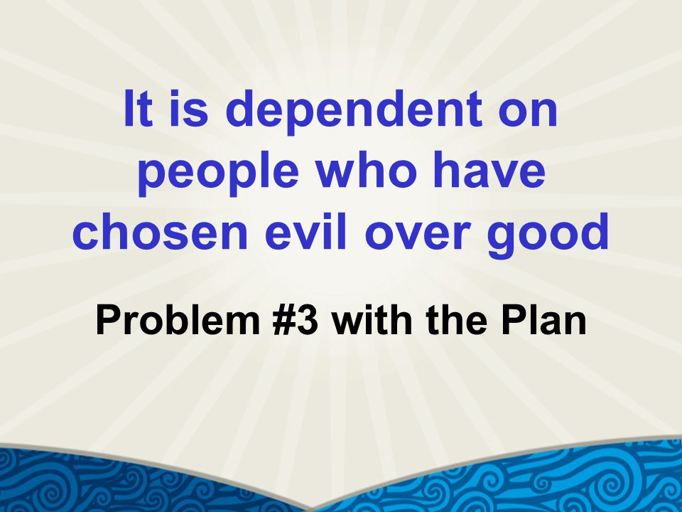 It is dependent on people who have chosen evil over good Problem #3 with the Plan