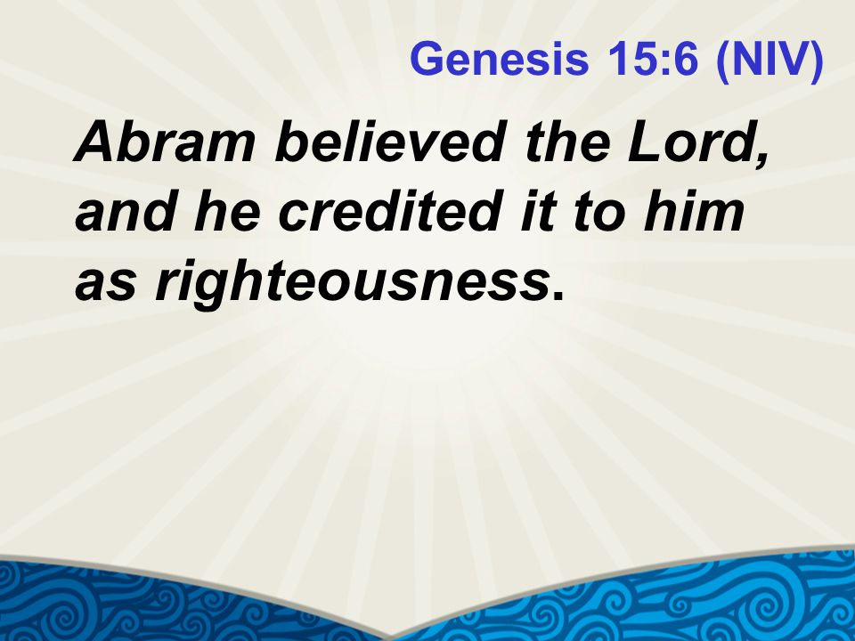 Genesis 15:6 (NIV) Abram believed the Lord, and he credited it to him as righteousness.