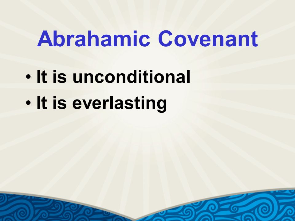 Abrahamic Covenant It is unconditional It is everlasting