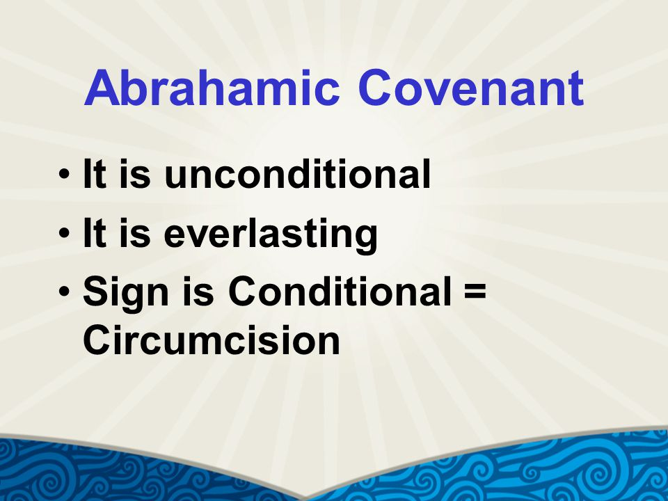 Abrahamic Covenant It is unconditional It is everlasting Sign is Conditional = Circumcision