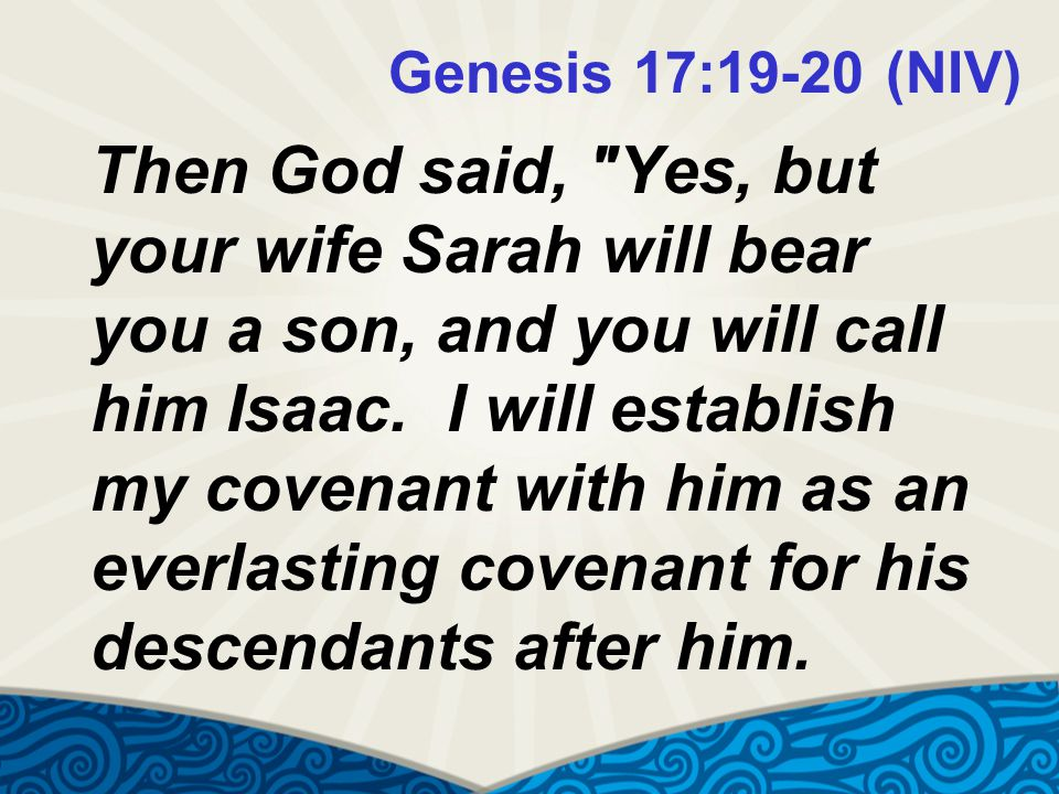 Genesis 17:19-20 (NIV) Then God said, Yes, but your wife Sarah will bear you a son, and you will call him Isaac.