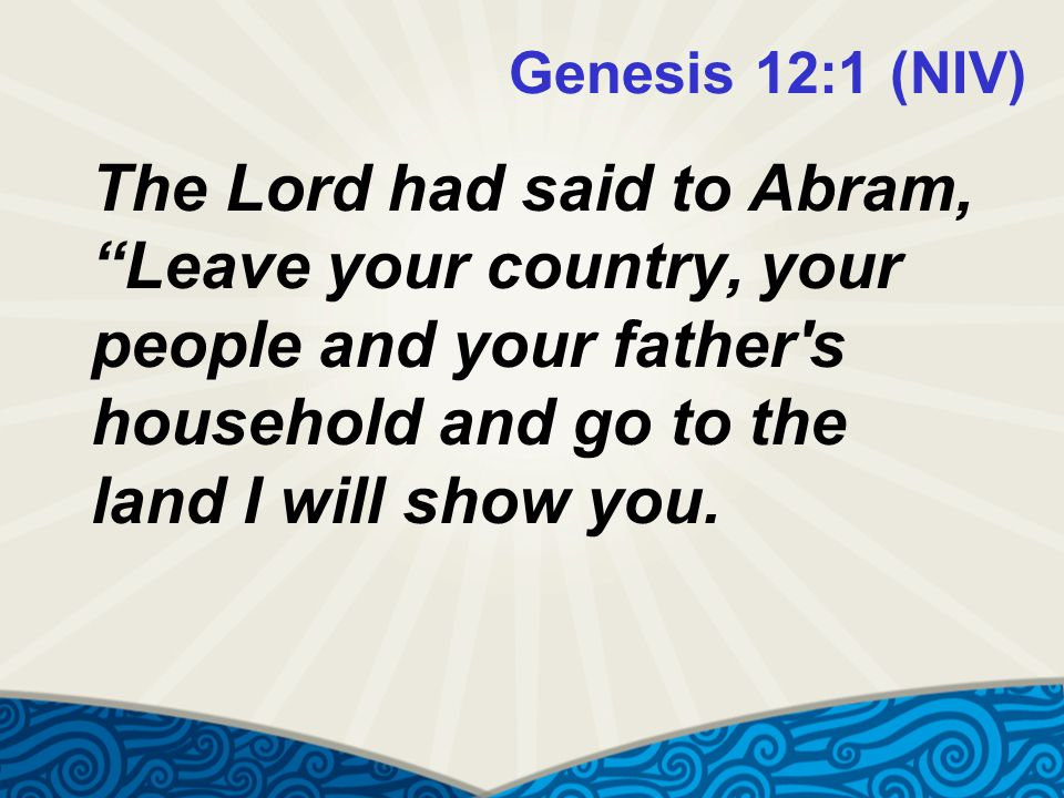 Genesis 12:1 (NIV) The Lord had said to Abram, Leave your country, your people and your father s household and go to the land I will show you.