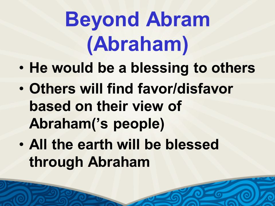 Beyond Abram (Abraham) He would be a blessing to others Others will find favor/disfavor based on their view of Abraham('s people) All the earth will be blessed through Abraham