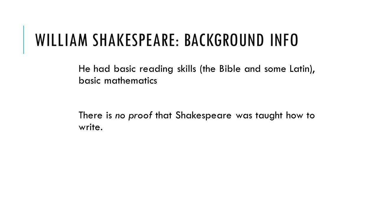 WILLIAM SHAKESPEARE: BACKGROUND INFO He had basic reading skills (the Bible and some Latin), basic mathematics There is no proof that Shakespeare was