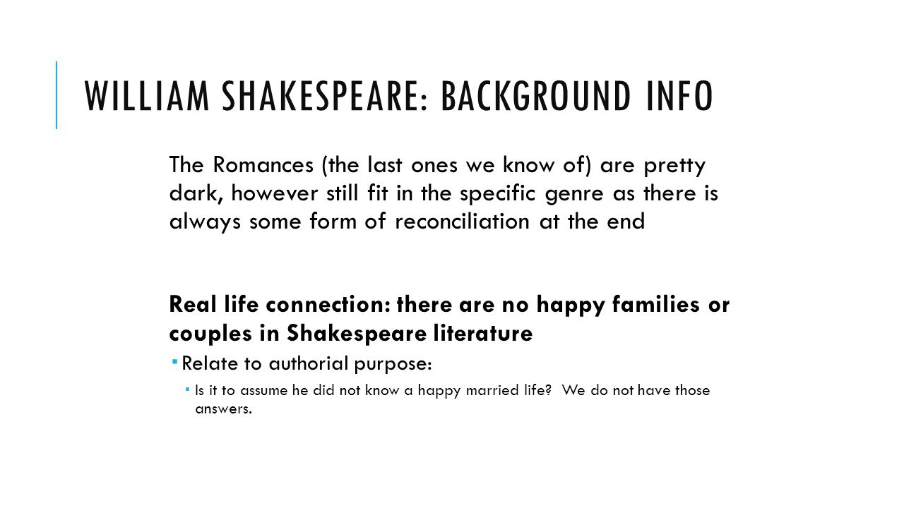 WILLIAM SHAKESPEARE: BACKGROUND INFO The Romances (the last ones we know of) are pretty dark, however still fit in the specific genre as there is alwa