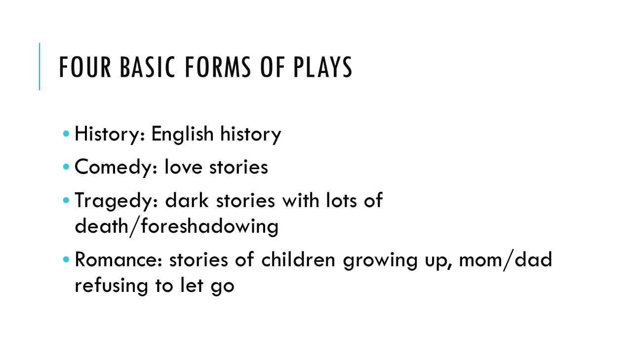 FOUR BASIC FORMS OF PLAYS History: English history Comedy: love stories Tragedy: dark stories with lots of death/foreshadowing Romance: stories of chi