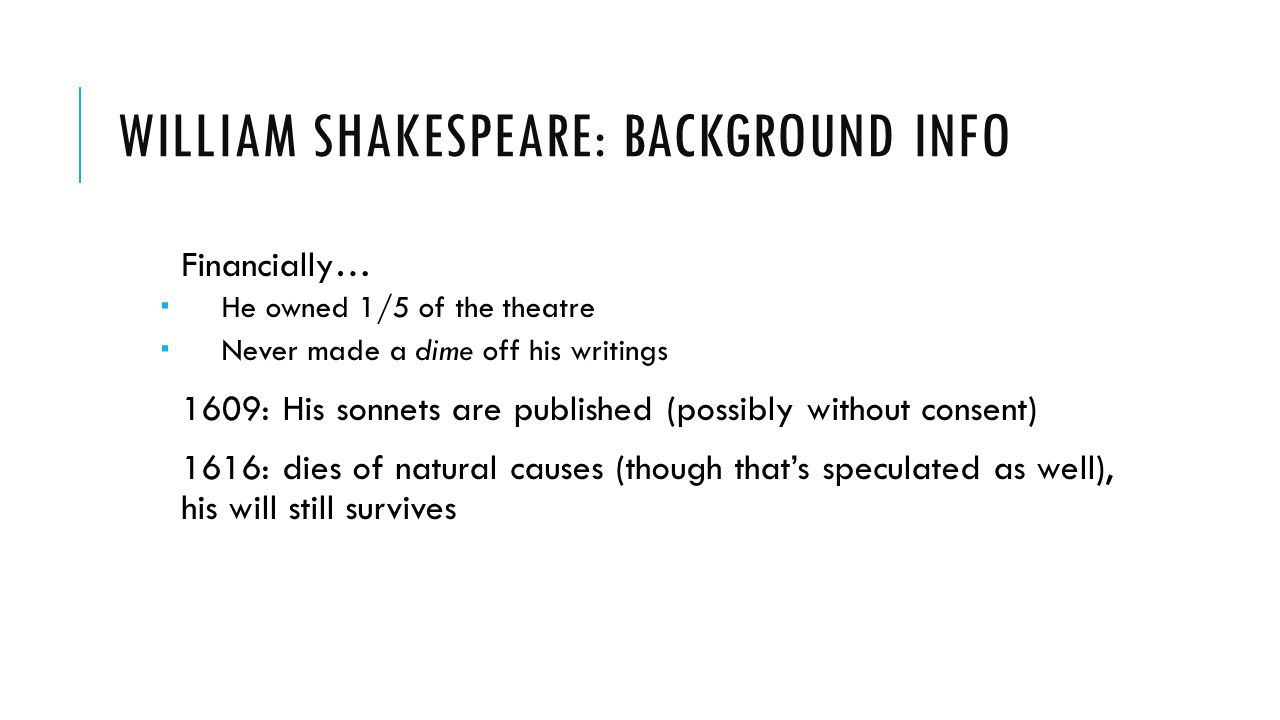 WILLIAM SHAKESPEARE: BACKGROUND INFO Financially…  He owned 1/5 of the theatre  Never made a dime off his writings 1609: His sonnets are published (