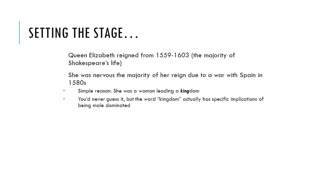 SETTING THE STAGE… Queen Elizabeth reigned from 1559-1603 (the majority of Shakespeare's life) She was nervous the majority of her reign due to a war