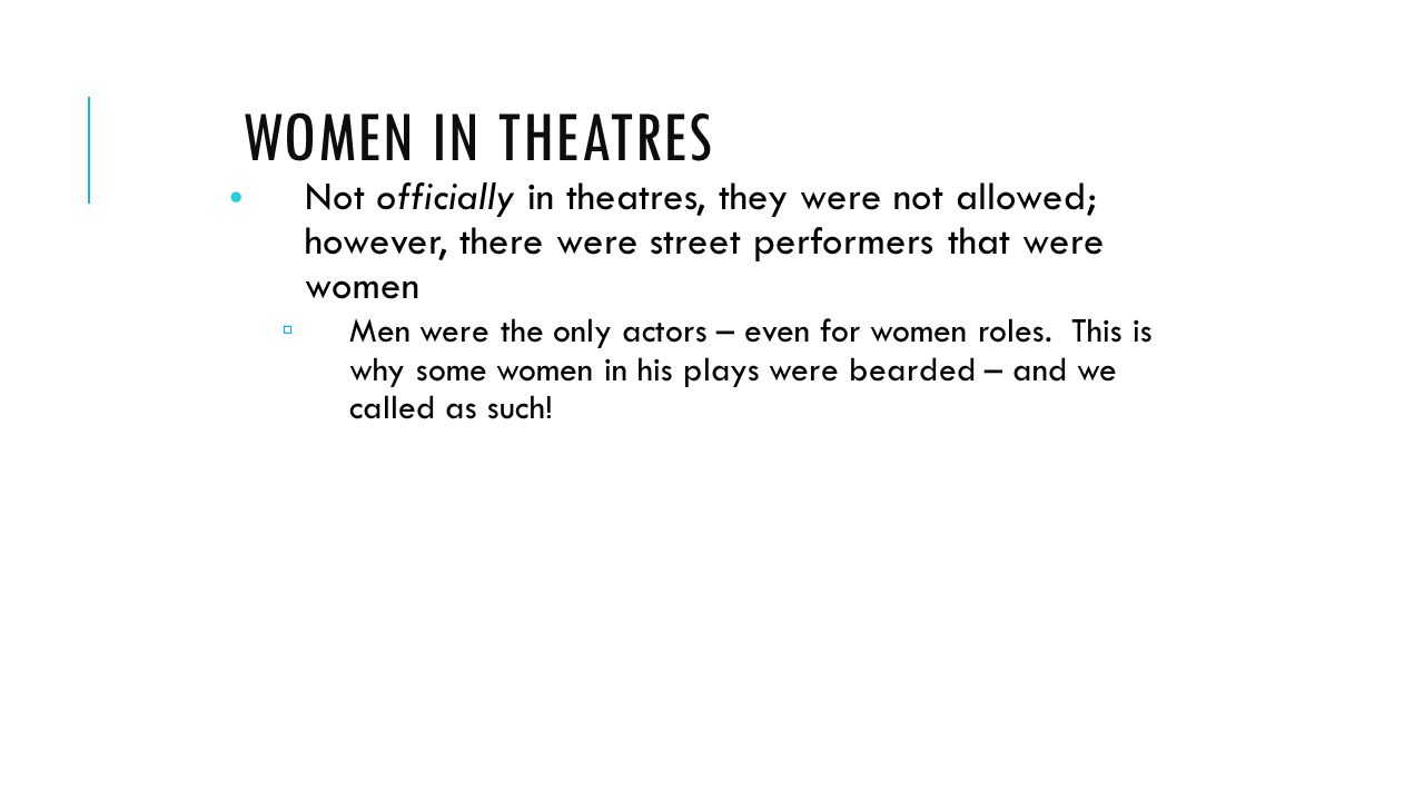 WOMEN IN THEATRES Not officially in theatres, they were not allowed; however, there were street performers that were women ▫ Men were the only actors