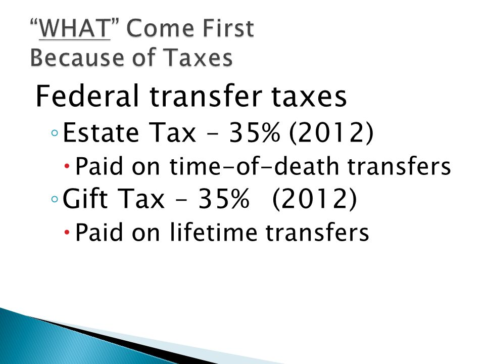 Federal transfer taxes ◦ Estate Tax – 35% (2012)  Paid on time-of-death transfers ◦ Gift Tax – 35%(2012)  Paid on lifetime transfers
