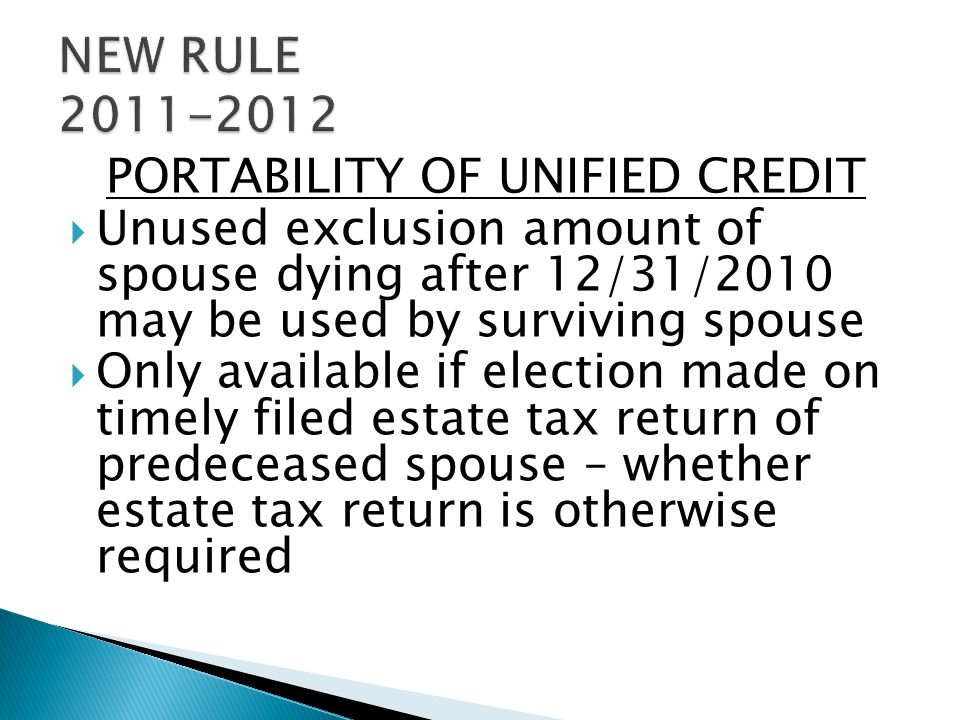 PORTABILITY OF UNIFIED CREDIT  Unused exclusion amount of spouse dying after 12/31/2010 may be used by surviving spouse  Only available if election made on timely filed estate tax return of predeceased spouse – whether estate tax return is otherwise required