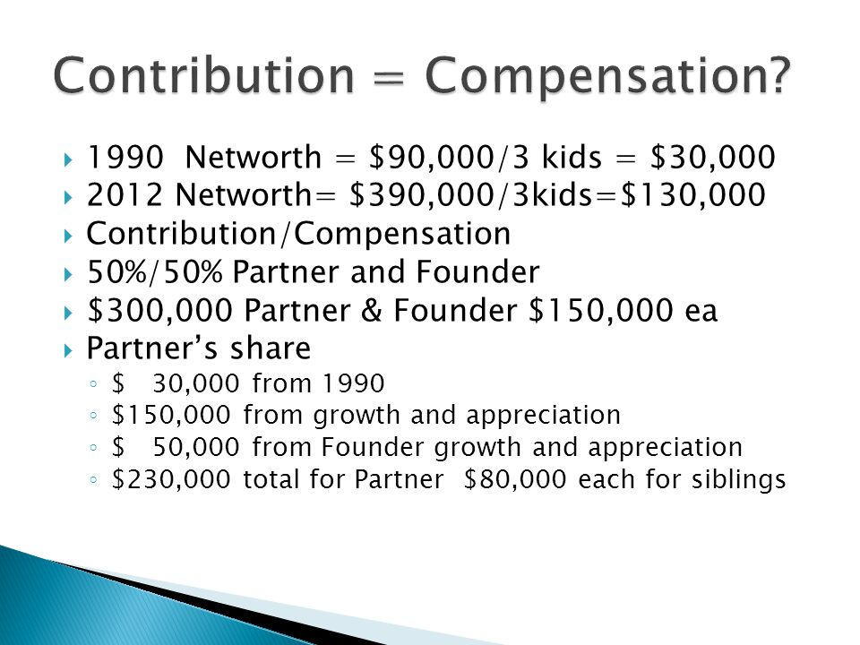  1990 Networth = $90,000/3 kids = $30,000  2012 Networth= $390,000/3kids=$130,000  Contribution/Compensation  50%/50% Partner and Founder  $300,000 Partner & Founder $150,000 ea  Partner's share ◦ $ 30,000 from 1990 ◦ $150,000 from growth and appreciation ◦ $ 50,000 from Founder growth and appreciation ◦ $230,000 total for Partner $80,000 each for siblings