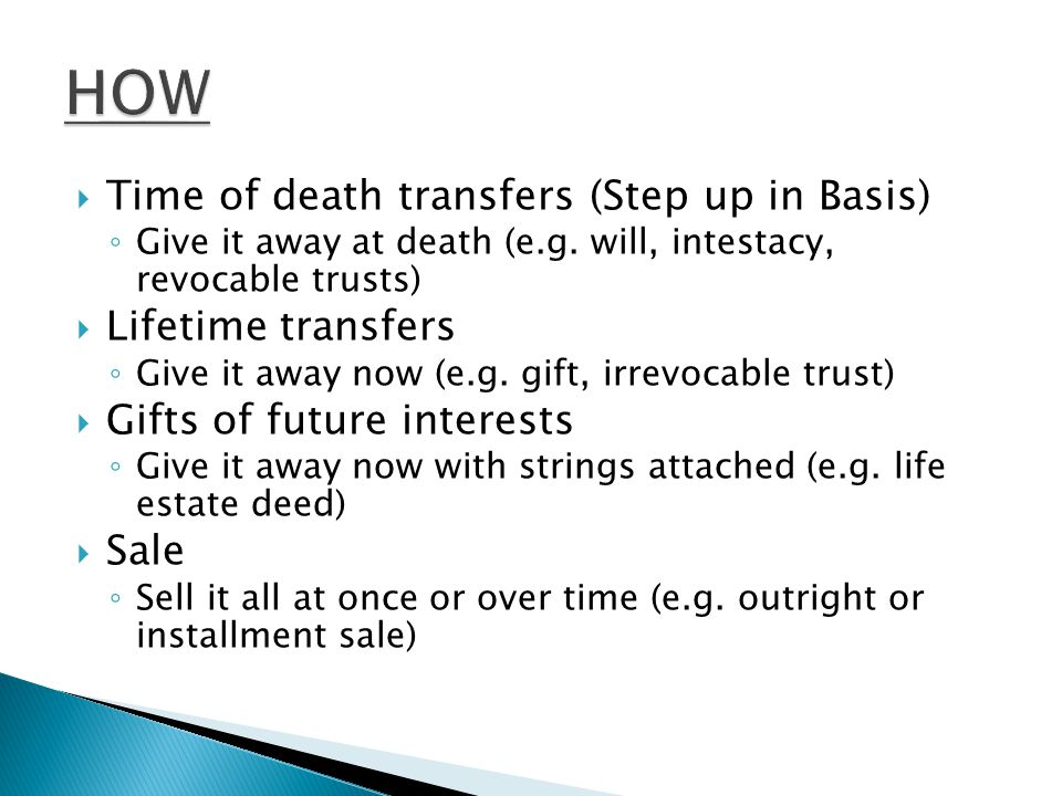  Time of death transfers (Step up in Basis) ◦ Give it away at death (e.g.