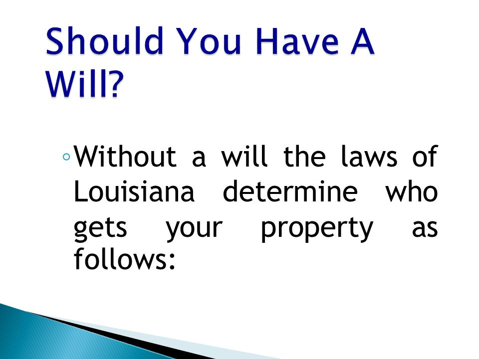 ◦ Without a will the laws of Louisiana determine who gets your property as follows: