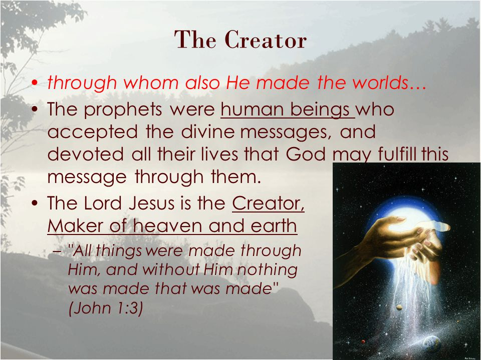 The Creator through whom also He made the worlds… The prophets were human beings who accepted the divine messages, and devoted all their lives that God may fulfill this message through them.