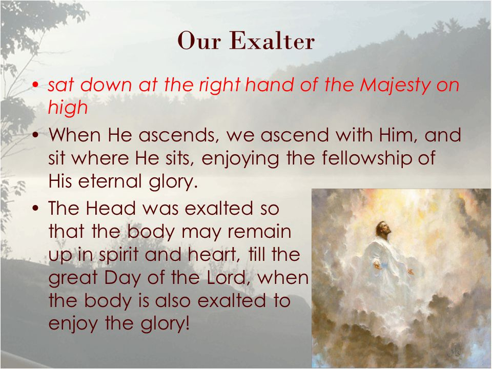 Our Exalter sat down at the right hand of the Majesty on high When He ascends, we ascend with Him, and sit where He sits, enjoying the fellowship of His eternal glory.
