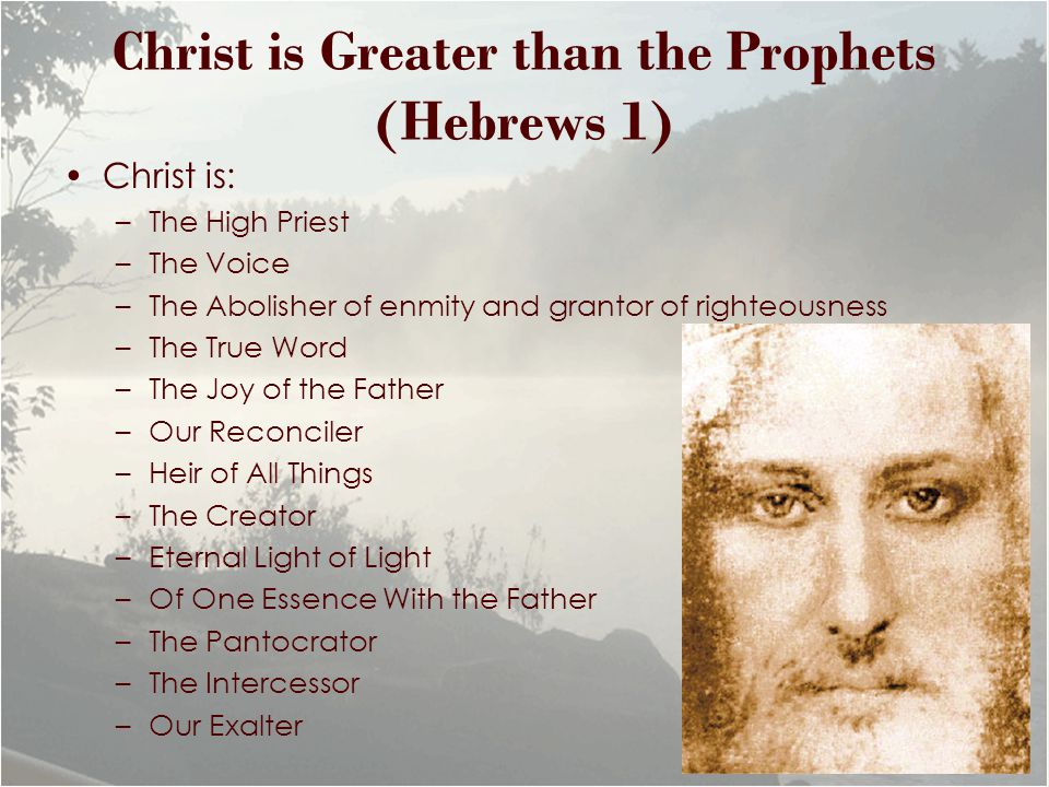 Christ is Greater than the Prophets (Hebrews 1) Christ is: –The High Priest –The Voice –The Abolisher of enmity and grantor of righteousness –The True Word –The Joy of the Father –Our Reconciler –Heir of All Things –The Creator –Eternal Light of Light –Of One Essence With the Father –The Pantocrator –The Intercessor –Our Exalter