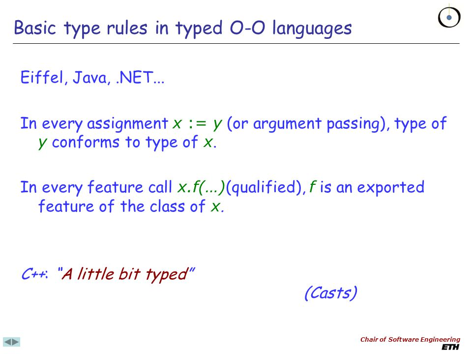 Chair of Software Engineering Like Pascal in basic forms But polymorphism allows more flexible assignment rule: x := y permitted if type of y conforms to type of x Typed O-O languages