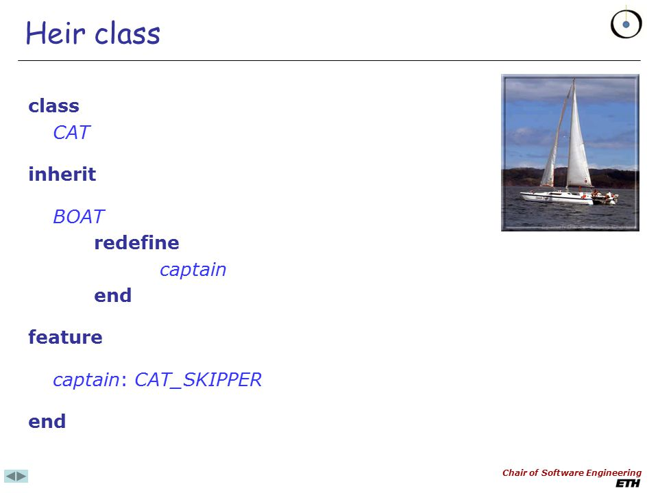 Chair of Software Engineering Original class, using anchored type class BOAT feature captain: SKIPPER sail (c: like captain) is do captain := c end No explicit redefinition necessary for sail in CAT (see next)