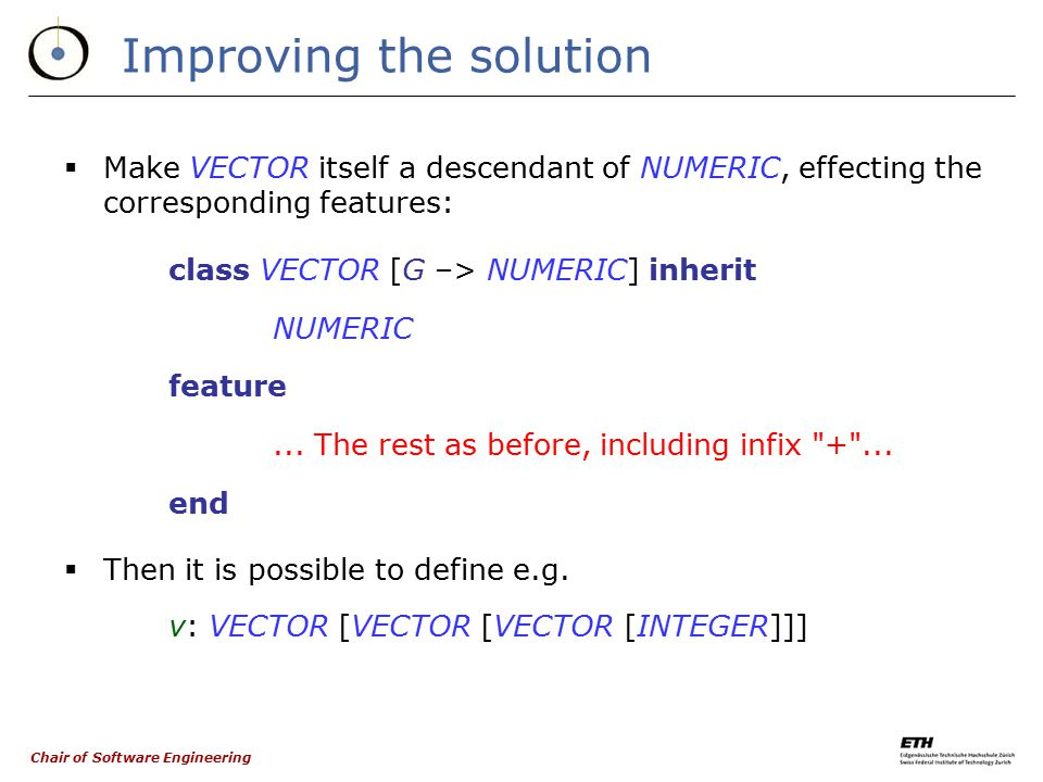 Chair of Software Engineering The solution  Declare class VECTOR as class VECTOR [G –> NUMERIC] feature...