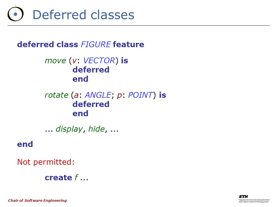 Chair of Software Engineering The need for deferred classes  In the scheme seen earlier: f: FIGURE; c: CIRCLE; p: POLYGON...