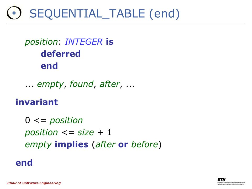 Chair of Software Engineering SEQUENTIAL_TABLE (cont'd) forth is -- Move cursor to the next position. require not after deferred ensure position = old