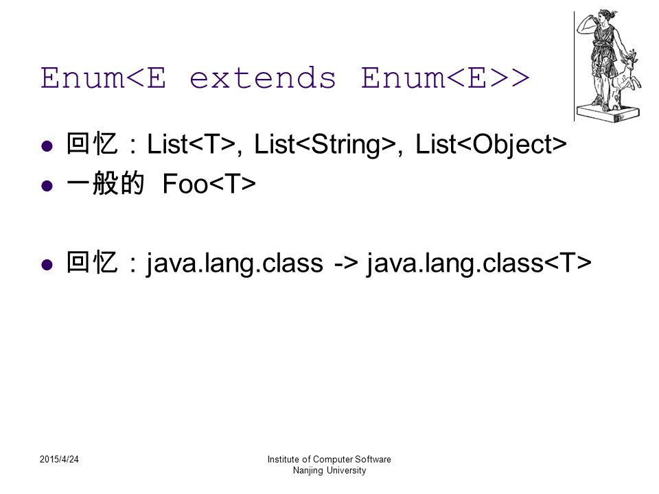 2015/4/24Institute of Computer Software Nanjing University Enum > 回忆: List, List, List 一般的 Foo 回忆: java.lang.class -> java.lang.class