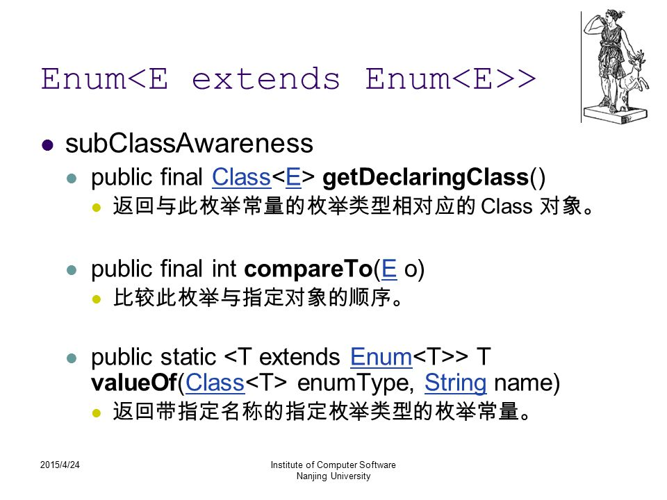 2015/4/24Institute of Computer Software Nanjing University Enum > subClassAwareness public final Class getDeclaringClass()ClassE 返回与此枚举常量的枚举类型相对应的 Class 对象。 public final int compareTo(E o)E 比较此枚举与指定对象的顺序。 public static > T valueOf(Class enumType, String name)EnumClassString 返回带指定名称的指定枚举类型的枚举常量。