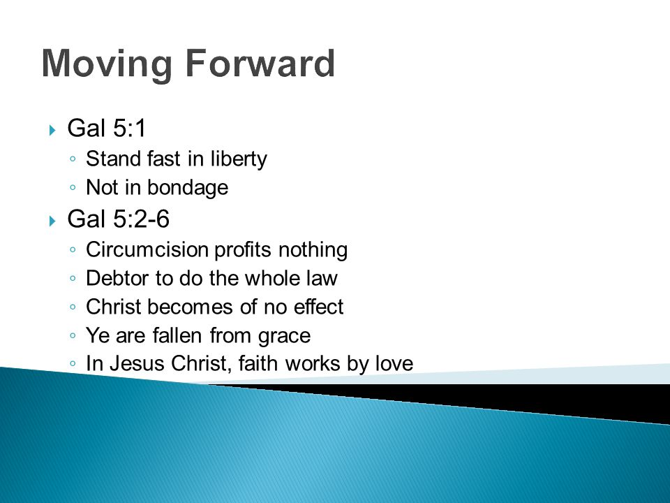 Moving Forward  Gal 5:1 ◦ Stand fast in liberty ◦ Not in bondage  Gal 5:2-6 ◦ Circumcision profits nothing ◦ Debtor to do the whole law ◦ Christ becomes of no effect ◦ Ye are fallen from grace ◦ In Jesus Christ, faith works by love