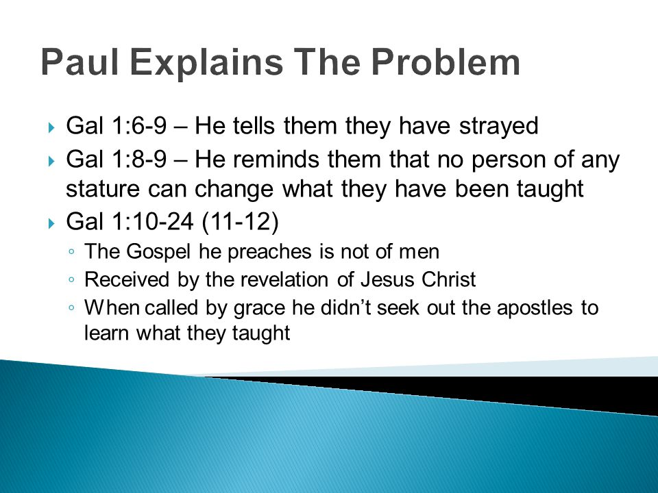 Paul Explains The Problem  Gal 1:6-9 – He tells them they have strayed  Gal 1:8-9 – He reminds them that no person of any stature can change what they have been taught  Gal 1:10-24 (11-12) ◦ The Gospel he preaches is not of men ◦ Received by the revelation of Jesus Christ ◦ When called by grace he didn't seek out the apostles to learn what they taught
