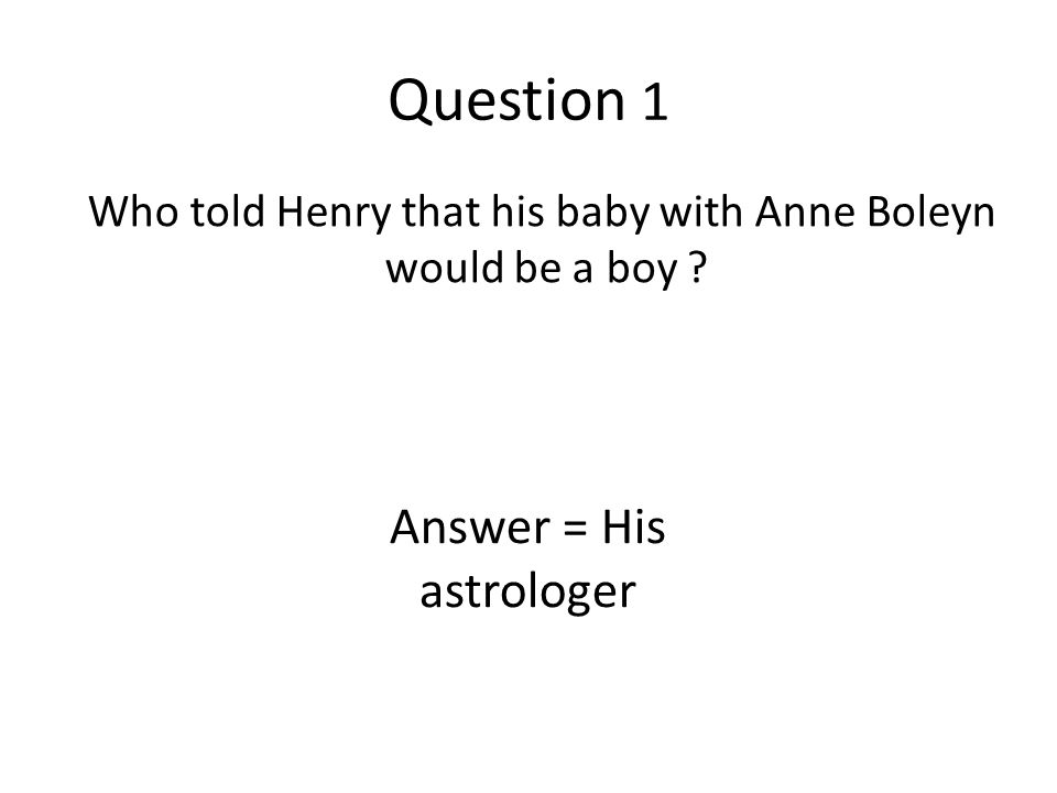 Question 1 Who told Henry that his baby with Anne Boleyn would be a boy ? Answer = His astrologer