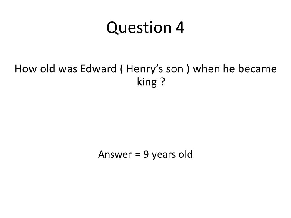 Question 4 How old was Edward ( Henry's son ) when he became king ? Answer = 9 years old