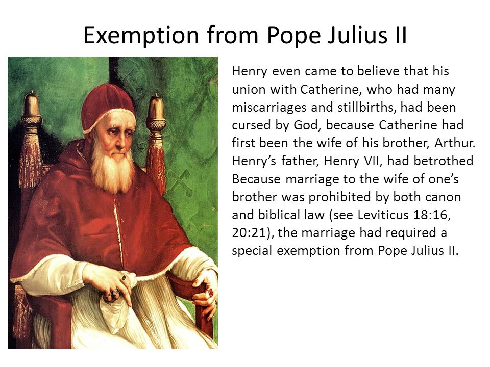 Exemption from Pope Julius II Henry even came to believe that his union with Catherine, who had many miscarriages and stillbirths, had been cursed by