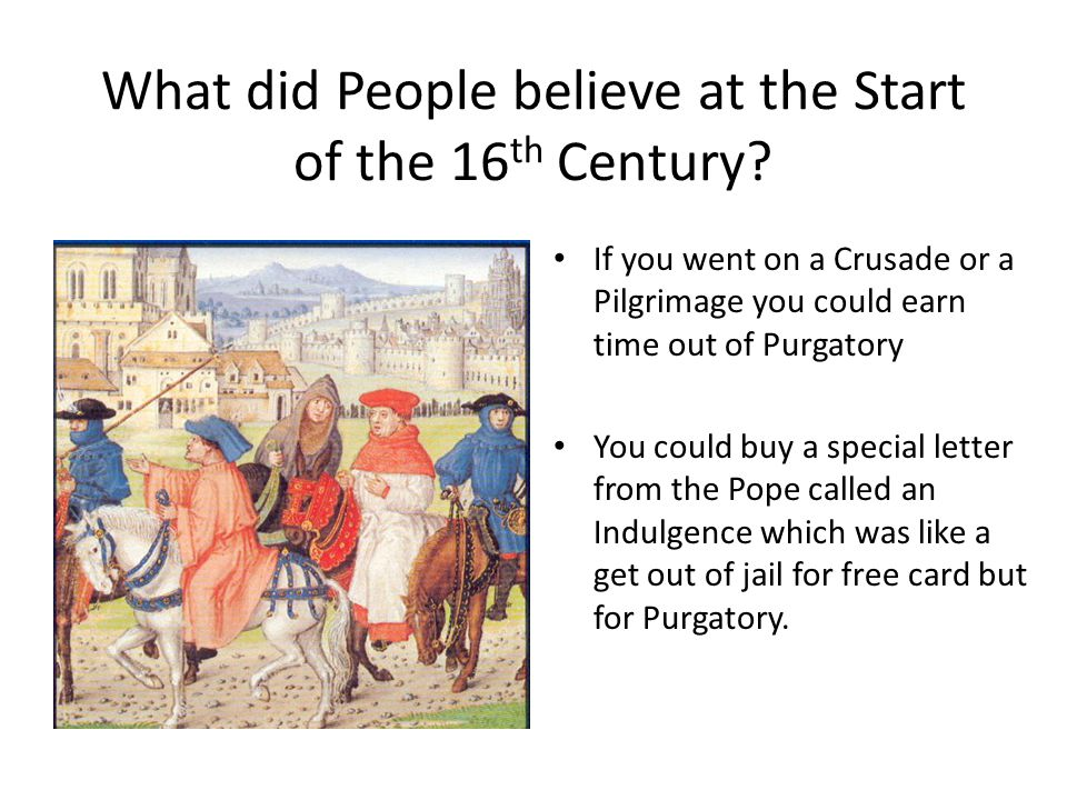 What did People believe at the Start of the 16 th Century? If you went on a Crusade or a Pilgrimage you could earn time out of Purgatory You could buy