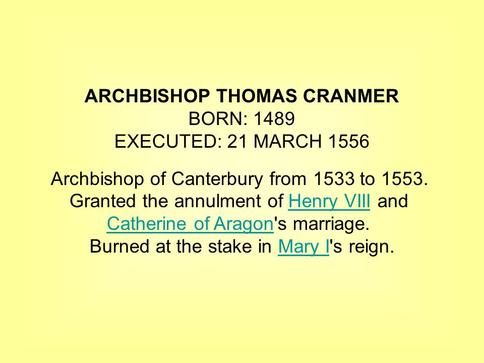ARCHBISHOP THOMAS CRANMER BORN: 1489 EXECUTED: 21 MARCH 1556 Archbishop of Canterbury from 1533 to 1553.