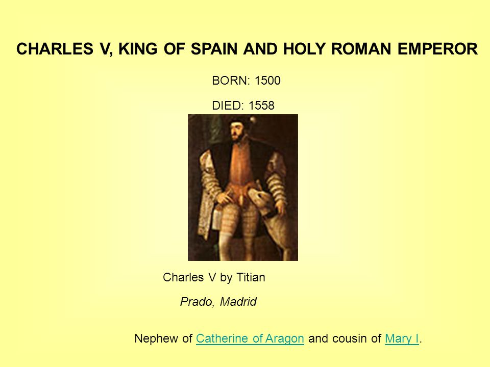 CHARLES V, KING OF SPAIN AND HOLY ROMAN EMPEROR BORN: 1500 DIED: 1558 Charles V by Titian Prado, Madrid Nephew of Catherine of Aragon and cousin of Mary I.Catherine of AragonMary I