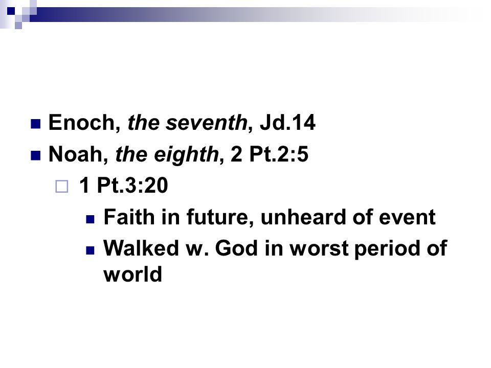 Enoch, the seventh, Jd.14 Noah, the eighth, 2 Pt.2:5  1 Pt.3:20 Faith in future, unheard of event Walked w. God in worst period of world