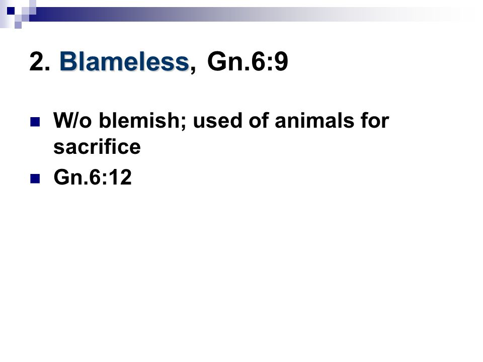 Blameless 2. Blameless, Gn.6:9 W/o blemish; used of animals for sacrifice Gn.6:12