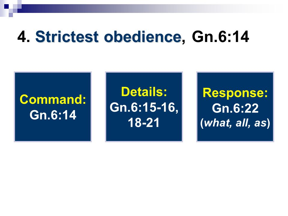 Strictest obedience 4. Strictest obedience, Gn.6:14 Command: Gn.6:14 Details: Gn.6:15-16, 18-21 Response: Gn.6:22 (what, all, as)