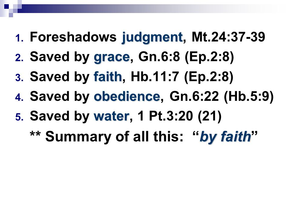 judgment 1. Foreshadows judgment, Mt.24:37-39 grace 2. Saved by grace, Gn.6:8 (Ep.2:8) faith 3. Saved by faith, Hb.11:7 (Ep.2:8) obedience 4. Saved by