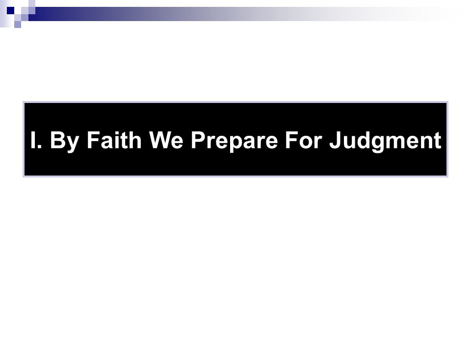 I. By Faith We Prepare For Judgment