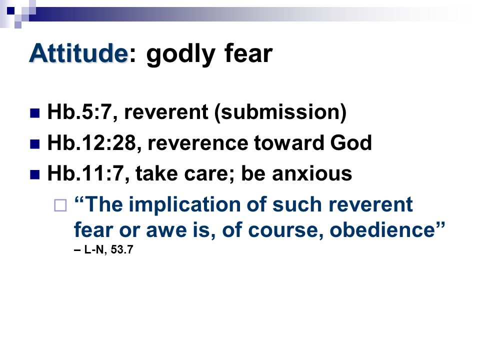 "Attitude Attitude: godly fear Hb.5:7, reverent (submission) Hb.12:28, reverence toward God Hb.11:7, take care; be anxious  ""The implication of such r"
