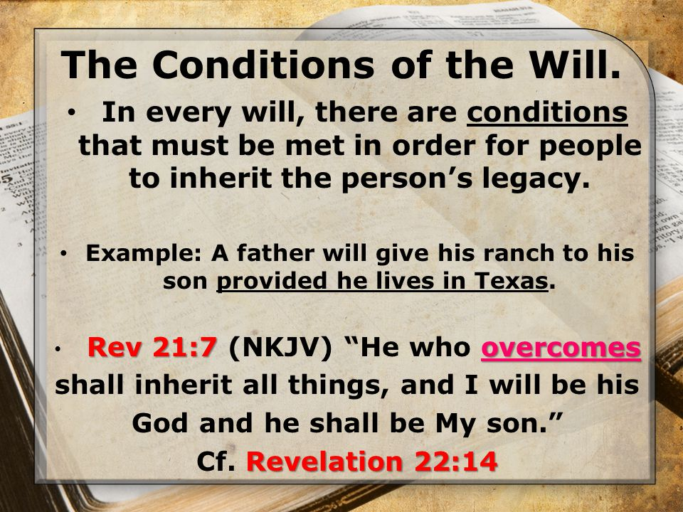 The Conditions of the Will. In every will, there are conditions that must be met in order for people to inherit the person's legacy. Example: A father