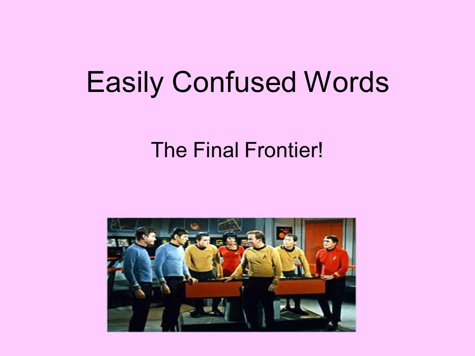 Easily Confused Words The Final Frontier!