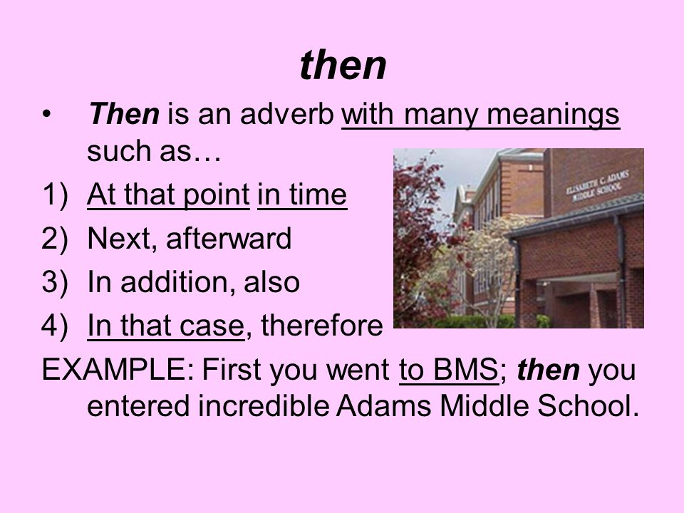 then Then is an adverb with many meanings such as… 1)At that point in time 2)Next, afterward 3)In addition, also 4)In that case, therefore EXAMPLE: First you went to BMS; then you entered incredible Adams Middle School.