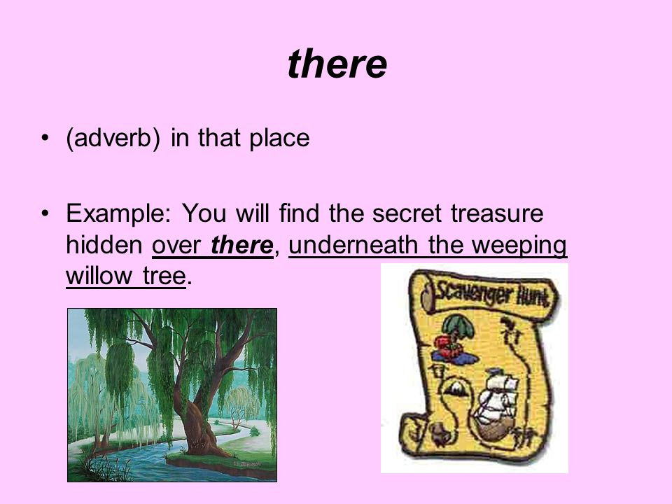 there (adverb) in that place Example: You will find the secret treasure hidden over there, underneath the weeping willow tree.